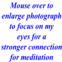 Mouse over to enlarge photograph to focus on my eyes for a stronger connection for meditation