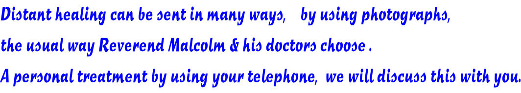 Distant healing can be sent in many ways,    by using photographs, the usual way Reverend Malcolm & his doctors choose . A personal treatment by using your telephone,  we will discuss this with you.