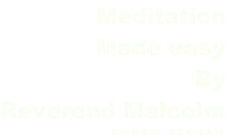 Meditation Made easy By Reverend Malcolm M.S.H.A.W.  M.C.C.H.A.W.