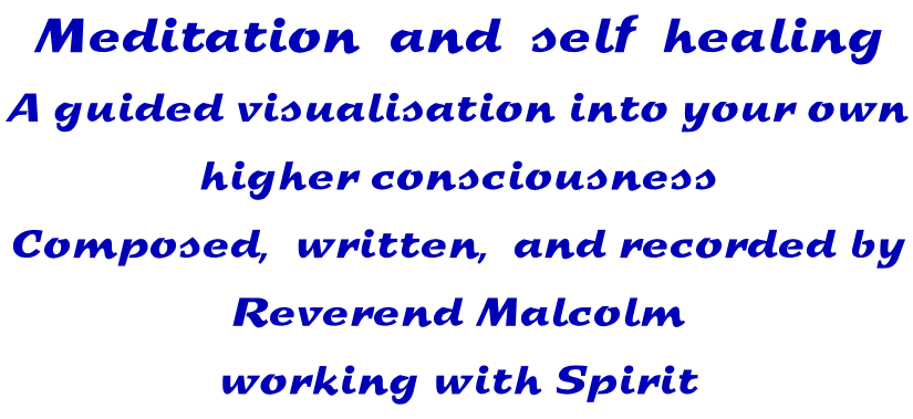 Meditation  and  self  healing A guided visualisation into your own  higher consciousness Composed,  written,  and recorded by Reverend Malcolm working with Spirit