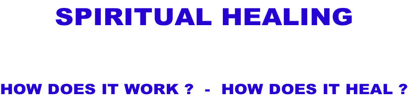SPIRITUAL HEALING  HOW DOES IT WORK ?  -  HOW DOES IT HEAL ?